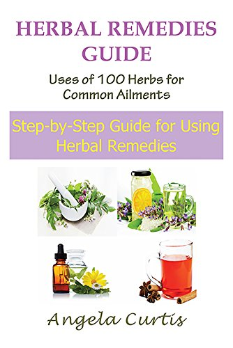 Herbal Remedies Guide: Uses Of 100 Herbs For Common Ailments: Step-By-Step Guide for Using Herbal Remedies - incensecentral.us