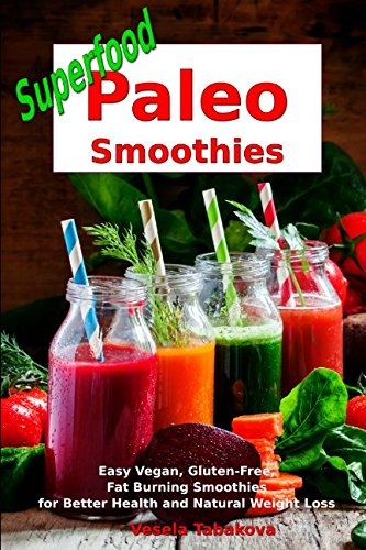 Superfood Paleo Smoothies: Easy Vegan, Gluten-Free, Fat Burning Smoothies for Better Health and Natural Weight Loss: Superfood Cookbook (Smoothie Recipe Book)