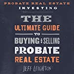 Probate Real Estate Investing: The Ultimate Guide to Buying and Selling Probate Real Estate | Jeff Leighton