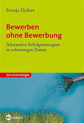 Bewerben ohne Bewerbung: Alternative Erfolgsstrategien in schwierigen Zeiten Taschenbuch – 1. Oktober 2005 Svenja Hofert Eichborn 3821858834 Briefe