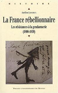 La France rébellionnaire : Les résistances à la gendarmerie (1800-1859) par Aurélien Lignereux