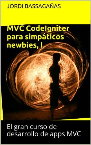 MVC CodeIgniter para simpáticos newbies I (El gran curso de desarrollo de apps MVC nº 1) (Spanish Edition)