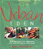 Urban Eden: Grow Delicious Fruit, Vegetables and Herbs in a Really Small Space