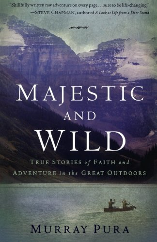 Download Majestic and Wild: True Stories of Faith and Adventure in the Great Outdoors PDF