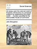 An Essay upon the National Credit of England; Introductory to a Proposal Prepar'D for Establishing the Public Credit; Humbly Submitted to the Hono, John Broughton, 1170639844