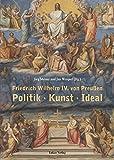 Friedrich Wilhelm IV. von Preußen: Politik - Kunst - Ideal. Beiträge einer Tagung vom 22. und 23. März 2012 am Kulturforum in Berlin