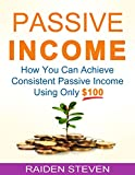 Passive Income: The Little Secrets of Passive Income (passive income ideas, passive income streams explained, passive income secrets): How You Can Achieve Consistent Passive Income Using Only $100