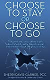 Choose to Stay or Choose to Go the Unedited, Unscrubbed Truth about What It Really Takes to Excel and Break Through the Glass Ceiling, Sherri Davis Garner, 1457521857