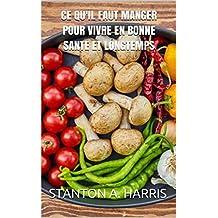 Ce qu'il faut manger pour vivre en bonne sante et longtemps (French Edition)
