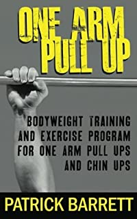 One Arm Pull Up: Bodyweight Training And Exercise Program For One Arm Pull Ups And
