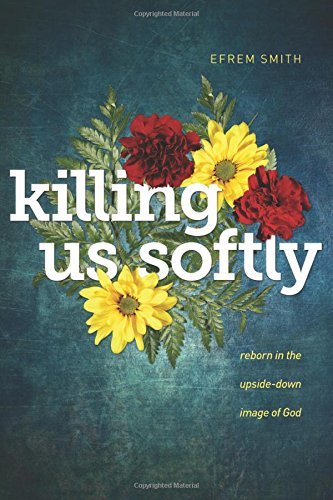 Killing Us Softly: Reborn in the Upside-Down Image of God (Take Up The Cross And Follow Jesus)