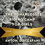 The Yonahlossee Riding Camp for Girls: A Novel | Anton DiSclafani