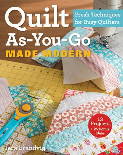 Quilt As-You-Go Made Modern: Fresh Techniques for Busy Quilt