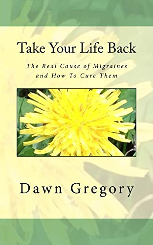 Take Your Life Back: The Real Cause of Migraines and How to Cure Them by [Gregory, Dawn]