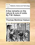 A Few Remarks on the Nature and Cure of Colds by T M Kelson, Thomas Mortimer Kelson, 1140867962