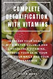 COMPLETE DETOXIFICATION WITH VITAMINS : INCREASE YOUR HEALTH WITH WATER-SOLUBLE AND LIPOSOLUBLE VITAMINS