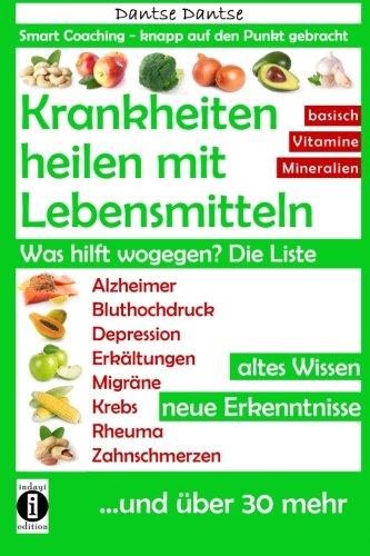 Krankheiten heilen mit Lebensmitteln. Was hilft wogegen? Die Liste: Alzheimer, Bluthochdruck, Depression, Migräne, Krebs und über 30 mehr! Altes Wissen - neue Erkenntnisse