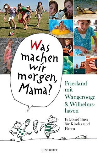 Was machen wir morgen, Mama? Friesland mit Wangerooge & Wilhelmshaven: Erlebnisführer für Kinder Und Eltern
