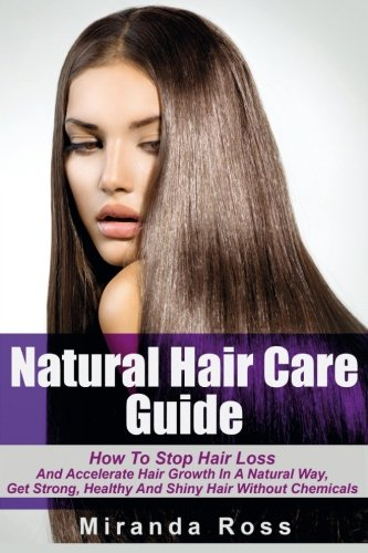 Natural Hair Care Guide: How To Stop Hair Loss And Accelerate Hair Growth In A Natural Way, Get Strong, Healthy And Shiny Hair Without Chemicals … Books, Coconut And Almond Recipes) (Volume 1)