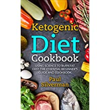 Ketogenic Diet Cookbook: Using Science to Burn Fat Fast, The Essential Beginner's Guide and Cookbook