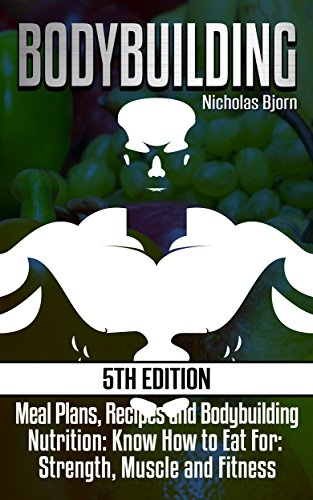 (Bodybuilding: Meal Plans, Recipes and Bodybuilding Nutrition: Know How to Eat For: Strength, Muscle and Fitness (Muscle Growth, Nutrition 101, Muscle Building, ... Diet, Gain Weight, Muscle Diet, Calories))