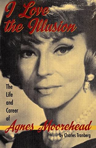 I Love the Illusion: The Life and Career of Agnes Moorehead, 2nd edition (The Illusion Of Love)
