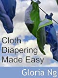 Cloth Diapering Made Easy (Expanded Chapter from New Moms, New Families: Priceless Gifts of Wisdom and Practical Advice from Mama Experts for the Fourth Trimester and First Year Postpartum)