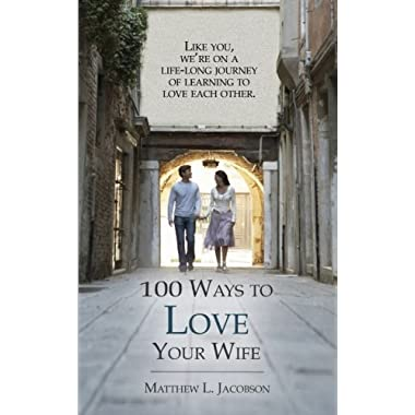 100 Ways to Love Your Wife: A Life-Long Journey of Learning to Love