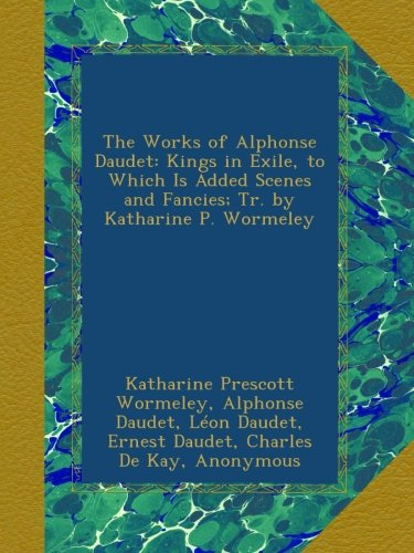 The Works of Alphonse Daudet: Kings in Exile, to Which Is Added Scenes and Fancies; Tr. by Katharine P. Wormeley