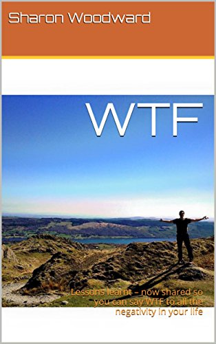 WTF: Lessons learnt  now shared so you can say WTF to all the negativity in your life