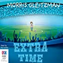 Extra Time Audiobook by Morris Gleitzman Narrated by Morris Gleitzman