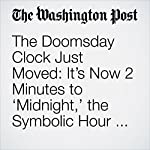 The Doomsday Clock Just Moved: It's Now 2 Minutes to 'Midnight,' the Symbolic Hour of the Apocalypse | Lindsey Bever,Sarah Kaplan,and Abby Ohlheiser