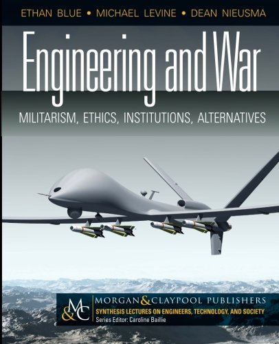 Engineering And War: Militarism, Ethics, Institutions, Alternatives (Synthesis Lectures On Engineer)