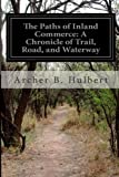 The Paths of Inland Commerce: a Chronicle of Trail, Road, and Waterway, Archer B. Hulbert, 1499673639