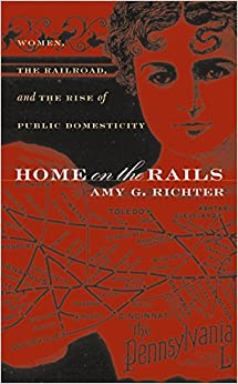 Home on the Rails: Women, the Railroad, and the Rise of Public Domesticity (Gender and American Culture)