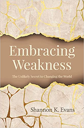 0a52544fd Embracing Weakness: The Unlikely Secret to Changing the World: Shannon K.  Evans: 9781681922669: Amazon.com: Books