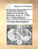 A Sermon Preach'D Before the Queen at Windsor, Aug 4 1706 by T Manningham, Thomas Manningham, 114094875X