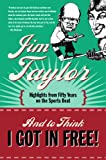Front cover for the book And to Think I Got in Free by Jim Taylor