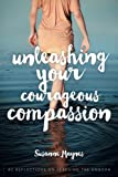Unleashing Your Courageous Compassion: 40 Reflections on Rescuing the Unborn