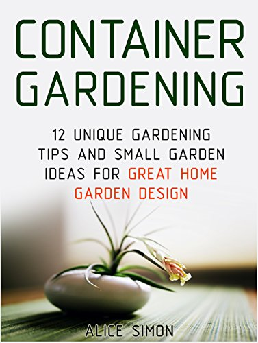 Container Gardening: 12 Unique Gardening Tips and Small Garden Ideas For Great Home Garden Design (Container Gardening, Gardening Tips, Garden Ideas) by [Simon, Alice]
