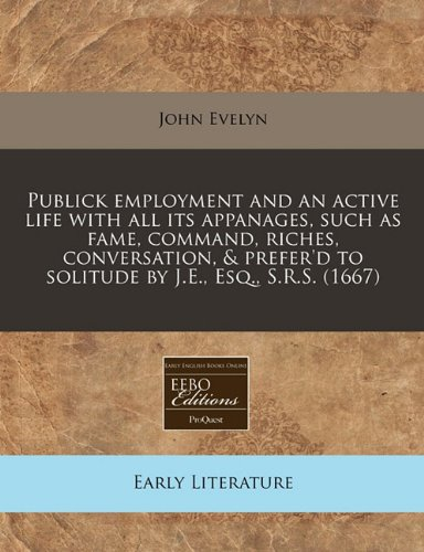 Read Online Publick employment and an active life with all its appanages, such as fame, command, riches, conversation, & prefer'd to solitude by J.E., Esq., S.R.S. (1667) PDF