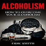 Alcoholism: How to Cure Alcoholism   Erik Smith