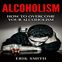 Alcoholism: How to Cure Alcoholism Audiobook by Erik Smith Narrated by Derek Botten