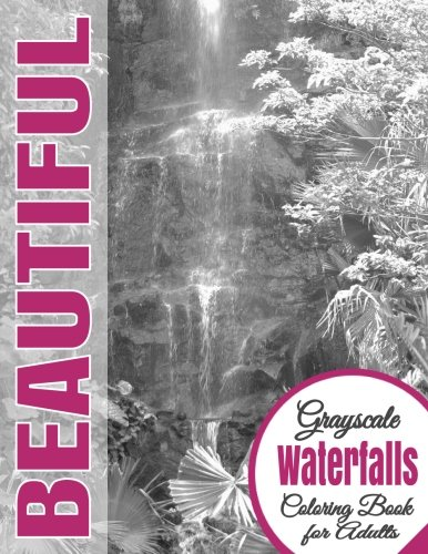 Beautiful Grayscale Waterfalls Adult Coloring Book: (Grayscale Coloring) (Art Therapy) (Adult Coloring Book) (Realistic Photo Coloring) (Relaxation) (Volume 11)