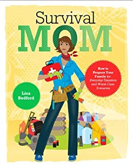 Survival Mom: How to Prepare Your Family for Everyday Disasters and Worst-Case Scenarios by [Bedford, Lisa]