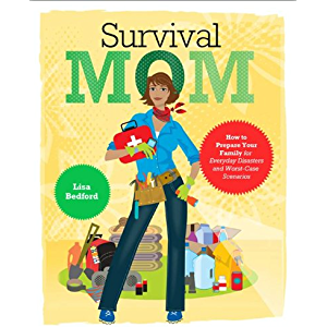 Survival Mom: How to Prepare Your Family for Everyday Disasters and Worst-Case Scenarios