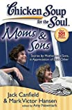 chicken soup for the soul boys - Chicken Soup for the Soul: Moms & Sons: Stories by Mothers and Sons, in Appreciation of Each Other