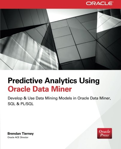 Predictive Analytics Using Oracle Data Miner: Develop & Use Data Mining Models in Oracle Data Miner, SQL & PL/SQ