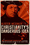 Christianity's Dangerous Idea: The Protestant Revolution-A History from the Sixteenth Century to the Twenty-First: The Protestant Revolution-A History from the Sixteenth Century to the Twenty-First