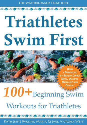Triathletes Swim First: 100+ Beginning Swim Workouts for Triathletes